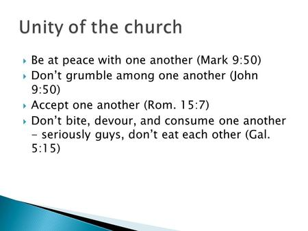  Be at peace with one another (Mark 9:50)  Don't grumble among one another (John 9:50)  Accept one another (Rom. 15:7)  Don't bite, devour, and consume.