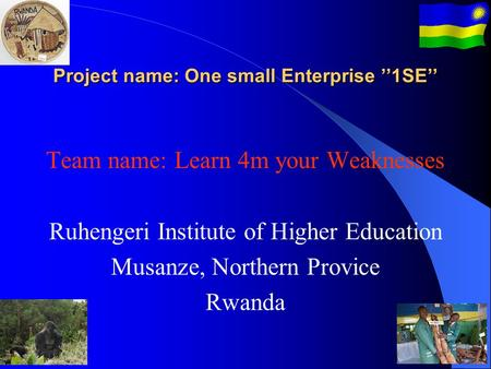 Project name: One small Enterprise ''1SE'' Team name: Learn 4m your Weaknesses Ruhengeri Institute of Higher Education Musanze, Northern Provice Rwanda.
