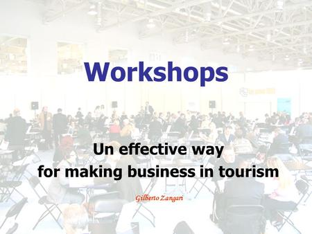 Workshops Un effective way for making business in tourism Gilberto Zangari.