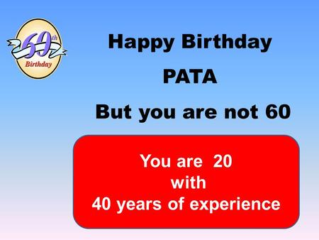 Happy Birthday PATA But you are not 60 You are 20 with 40 years of experience.