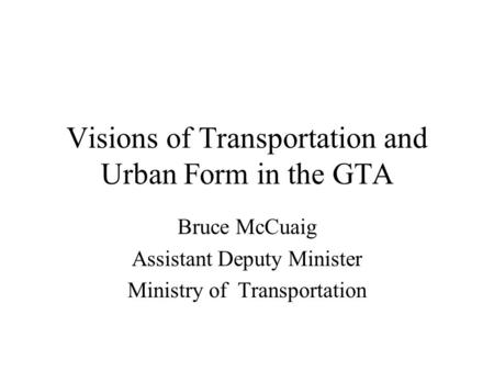 Visions of Transportation and Urban Form in the GTA Bruce McCuaig Assistant Deputy Minister Ministry of Transportation.