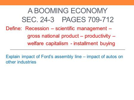 A BOOMING ECONOMY SEC. 24-3 PAGES 709-712 Define: Recession – scientific management – gross national product – productivity – welfare capitalism - installment.