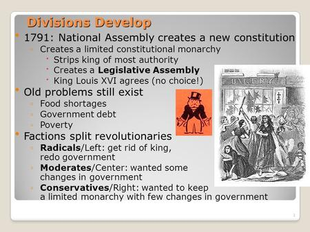 1 Divisions Develop 1791: National Assembly creates a new constitution ◦Creates a limited constitutional monarchy Strips king of most authority Creates.