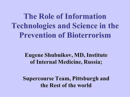 The Role of Information Technologies and Science in the Prevention of Bioterrorism Eugene Shubnikov, MD, Institute of Internal Medicine, Russia; Supercourse.