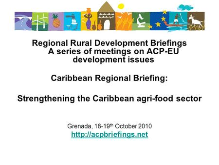 Regional Rural Development Briefings A series of meetings on ACP-EU development issues Caribbean Regional Briefing: Strengthening the Caribbean agri-food.