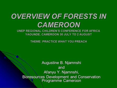 OVERVIEW OF FORESTS IN CAMEROON UNEP REGIONAL CHILDREN'S CONFERENCE FOR AFRICA YAOUNDE, CAMEROON 30 JULY TO 2 AUGUST THEME: PRACTICE WHAT YOU PREACH Augustine.