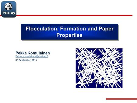 Pele Oy Flocculation, Formation and Paper Properties Pekka Komulainen  03 September, 2015.