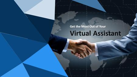 Get the Most Out of Your Virtual Assistant. 2 Nowadays, doing business has become a dynamic activity and making yourself available at desk is not a feasible.