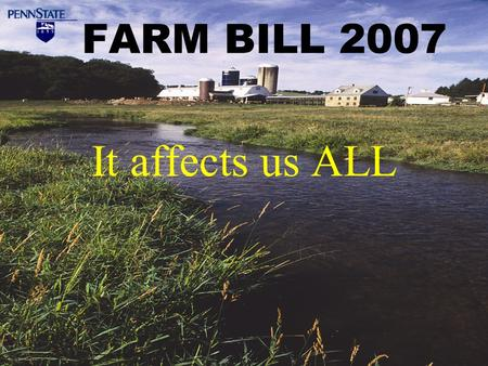 FARM BILL 2007 It affects us ALL. Farm Bill Overview Federal legislation authorizing and guiding our agriculture, rural development, soil and water conservation,