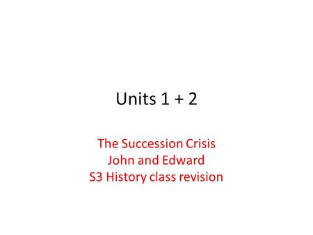 Units 1 + 2 The Succession Crisis John and Edward S3 History class revision.