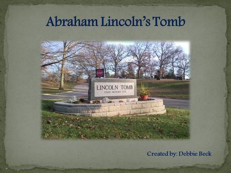 Created by: Debbie Beck Abraham Lincoln was assonated in The Ford's Theater on April 14, 1865. Lincoln's Tomb is Abraham Lincoln's final resting place.