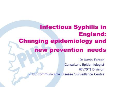 Infectious Syphilis in England: Changing epidemiology and new prevention needs Dr Kevin Fenton Consultant Epidemiologist HIV/STI Division PHLS Communicable.