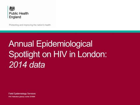 Annual Epidemiological Spotlight on HIV in London: 2014 data Field Epidemiology Services PHE Publications gateway number 2015509.