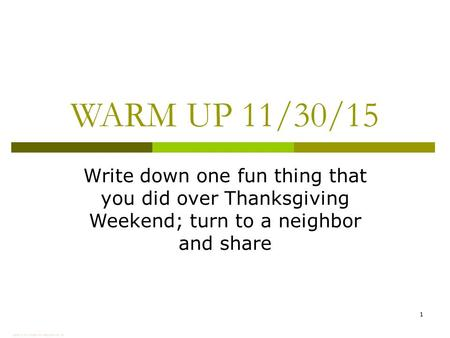 WARM UP 11/30/15 Write down one fun thing that you did over Thanksgiving Weekend; turn to a neighbor and share 1.