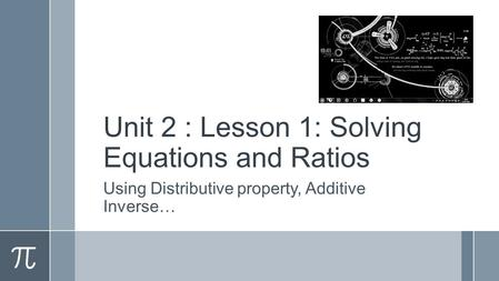Unit 2 : Lesson 1: Solving Equations and Ratios Using Distributive property, Additive Inverse…