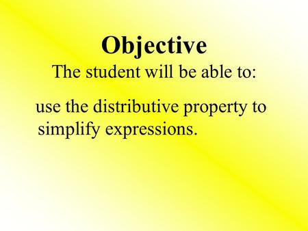 Objective The student will be able to: use the distributive property to simplify expressions.