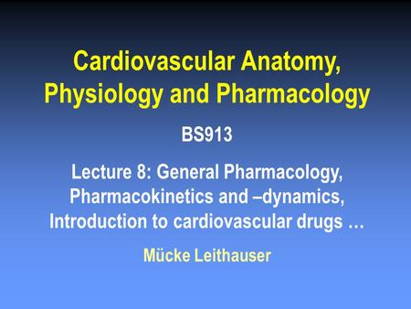 Cardiovascular Anatomy, Physiology and Pharmacology BS913 Lecture 8: General Pharmacology, Pharmacokinetics and –dynamics, Introduction to cardiovascular.