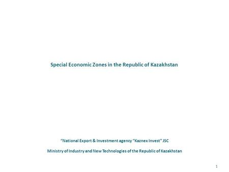 "Special Economic Zones in the Republic of Kazakhstan ""National Export & Investment agency ""Kaznex Invest"" JSC Ministry of Industry and New Technologies."