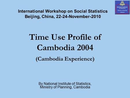 Time Use Profile of Cambodia 2004 (Cambodia Experience) By National Institute of Statistics, Ministry of Planning, Cambodia International Workshop on Social.