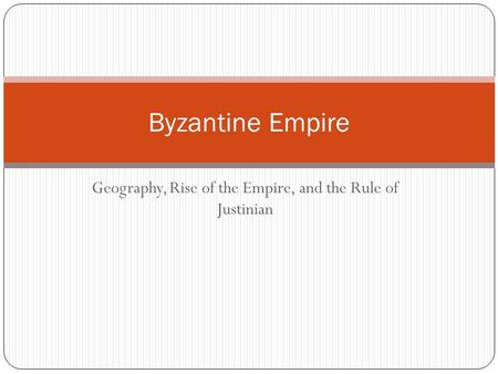 Geography, Rise of the Empire, and the Rule of Justinian Byzantine Empire.