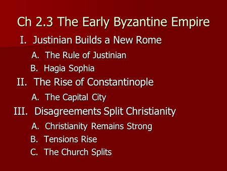 Ch 2.3 The Early Byzantine Empire I. Justinian Builds a New Rome I. Justinian Builds a New Rome A. The Rule of Justinian A. The Rule of Justinian B. Hagia.