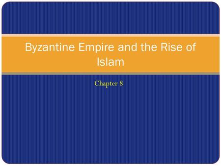 Chapter 8 Byzantine Empire and the Rise of Islam.