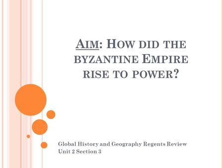 A IM : H OW DID THE BYZANTINE E MPIRE RISE TO POWER ? Global History and Geography Regents Review Unit 2 Section 3.