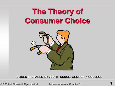 © 2005 McGraw-Hill Ryerson Ltd. 1 Microeconomics, Chapter 6 The Theory of Consumer Choice SLIDES PREPARED BY JUDITH SKUCE, GEORGIAN COLLEGE.