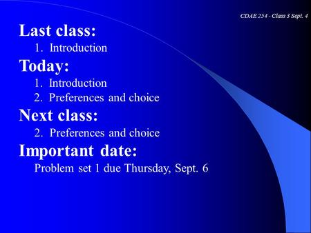 CDAE 254 - Class 3 Sept. 4 Last class: 1. Introduction Today: 1. Introduction 2. Preferences and choice Next class: 2. Preferences and choice Important.