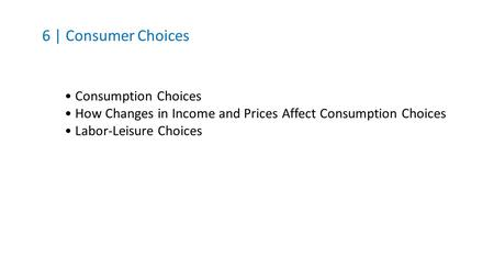6 | Consumer Choices Consumption Choices How Changes in Income and Prices Affect Consumption Choices Labor-Leisure Choices.