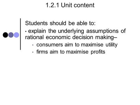 1.2.1 Unit content Students should be able to: explain the underlying assumptions of rational economic decision making– consumers aim to maximise utility.