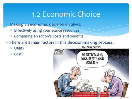 Making an economic decision involves:  Effectively using your scarce resources  Comparing an action's costs and benefits  There are 2 main factors.