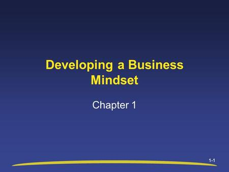 1-1 Developing a Business Mindset Chapter 1. 1-2 Chapter 1 Objectives After studying this chapter, you will be able to: Explain the concept of adding.