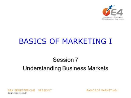 Designed & developed by E4 SBA SEMESTER ONE SESSION 7 BASICS OF MARKETING- I BASICS OF MARKETING I Session 7 Understanding Business Markets.
