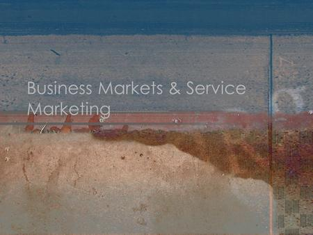 Business Markets & Service Marketing. Business Markets Companies and organizations that purchase products for the operation of a business or the completion.