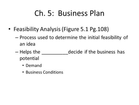 Ch. 5: Business Plan Feasibility Analysis (Figure 5.1 Pg.108) – Process used to determine the initial feasibility of an idea – Helps the __________decide.