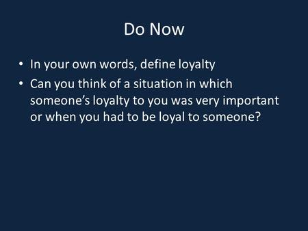 Do Now In your own words, define loyalty Can you think of a situation in which someone's loyalty to you was very important or when you had to be loyal.