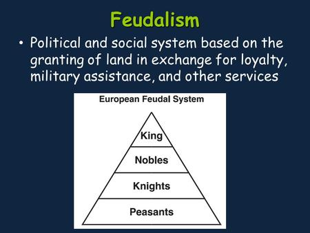Feudalism Political and social system based on the granting of land in exchange for loyalty, military assistance, and other services.
