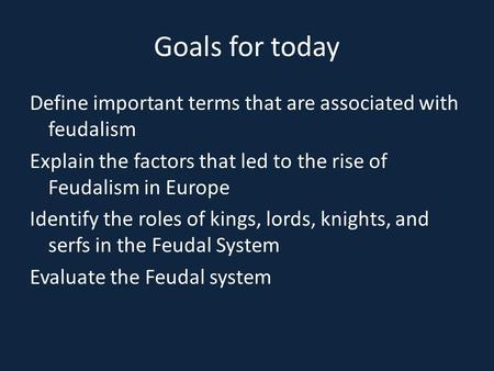Goals for today Define important terms that are associated with feudalism Explain the factors that led to the rise of Feudalism in Europe Identify the.