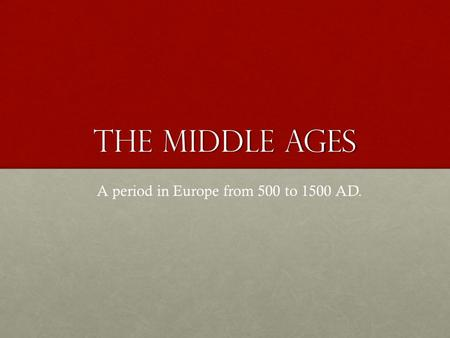 The Middle Ages A period in Europe from 500 to 1500 AD.