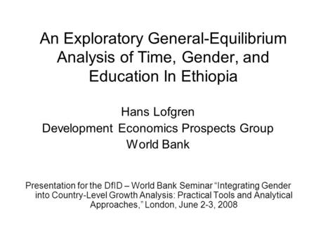 An Exploratory General-Equilibrium Analysis of Time, Gender, and Education In Ethiopia Hans Lofgren Development Economics Prospects Group World Bank Presentation.