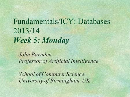 Fundamentals/ICY: Databases 2013/14 Week 5: Monday John Barnden Professor of Artificial Intelligence School of Computer Science University of Birmingham,