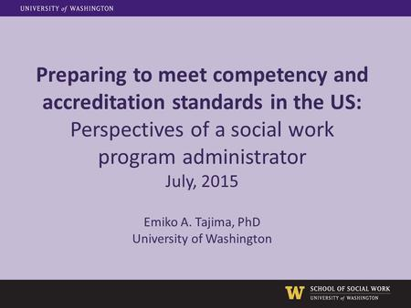 Preparing to meet competency and accreditation standards in the US: Perspectives of a social work program administrator July, 2015 Emiko A. Tajima, PhD.