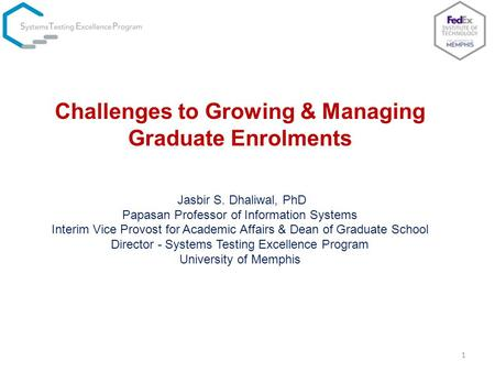 1 Challenges to Growing & Managing Graduate Enrolments Jasbir S. Dhaliwal, PhD Papasan Professor of Information Systems Interim Vice Provost for Academic.