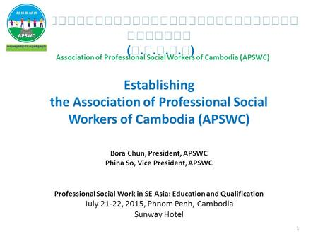 (....) Establishing the Association of Professional Social Workers of Cambodia (APSWC) Bora Chun, President, APSWC Phina So, Vice President, APSWC Professional.