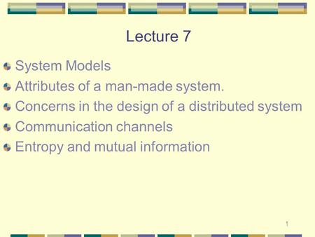 1 Lecture 7 System Models Attributes of a man-made system. Concerns in the design of a distributed system Communication channels Entropy and mutual information.