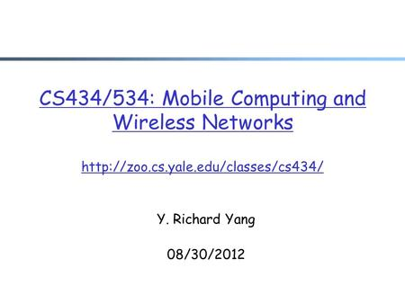 CS434/534: Mobile Computing and Wireless Networks  Y. Richard Yang 08/30/2012.