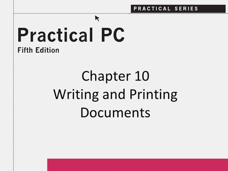 Chapter 10 Writing and Printing Documents. 2Practical PC 5 th Edition Chapter 10 Getting Started In this Chapter, you will learn: − How word processing.
