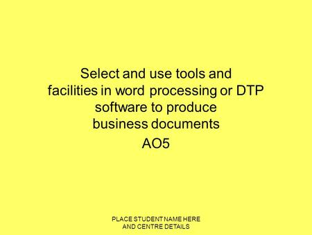 PLACE STUDENT NAME HERE AND CENTRE DETAILS Select and use tools and facilities in word processing or DTP software to produce business documents AO5.