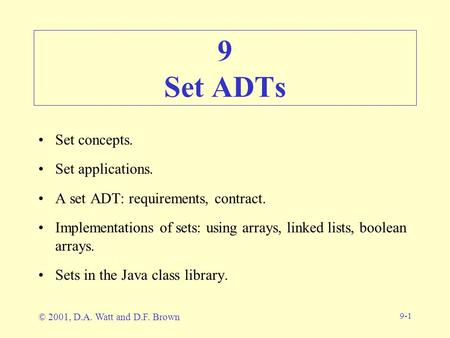 9-1 9 Set ADTs Set concepts. Set applications. A set ADT: requirements, contract. Implementations of sets: using arrays, linked lists, boolean arrays.